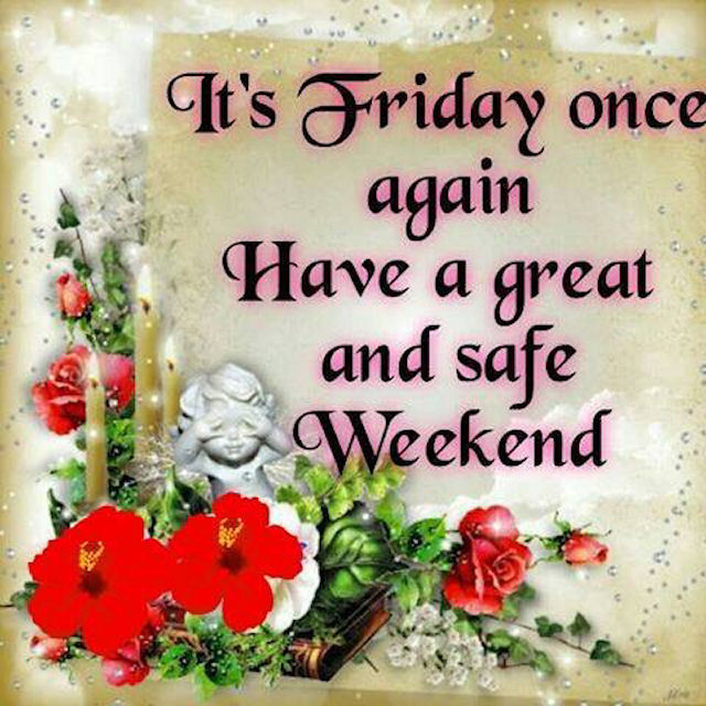 its friday once again have a great weekend