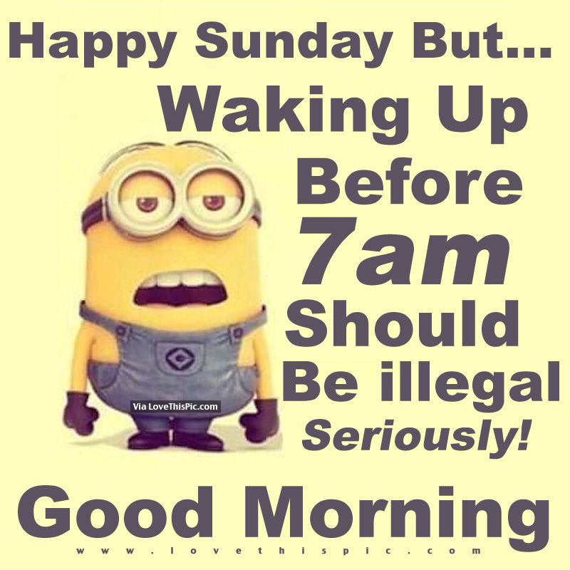 Happy Sunday But Waking Up Before 7am Should Be Illegal
