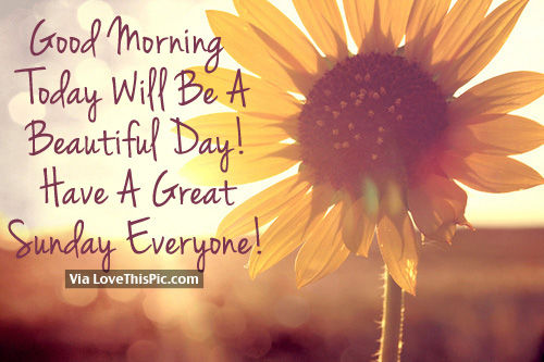 Good Morning, Today Will Be A Beautiful Day! Have A Great