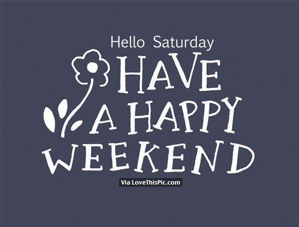 hello saturday have a happy weekend pictures photos and images