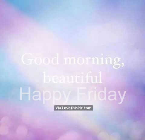 Good Morning Beautiful Happy Friday
