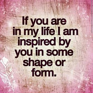 If You Are In My Life, I Am Inspired By You In Some Shape Or Form ...