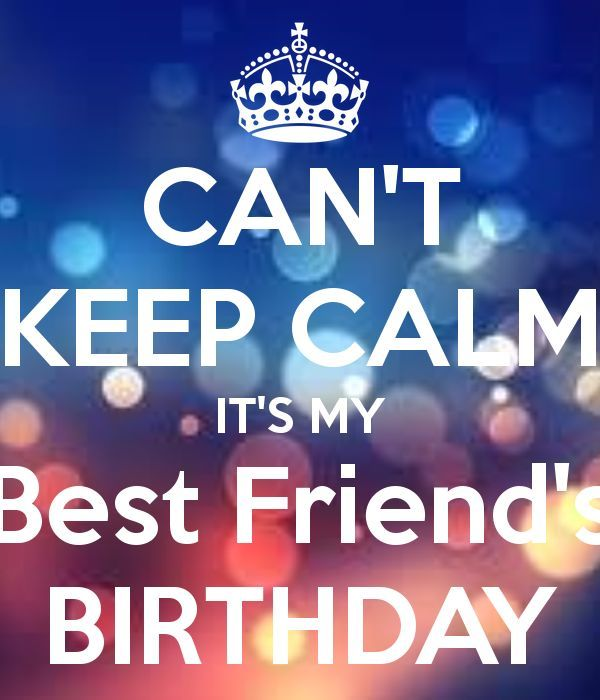I Cant Keep Calm It Is My Best Friends Birthday Pictures