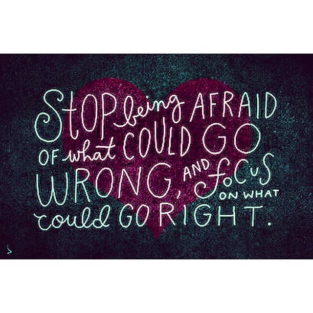 Stop Being Afraid Of What Could Go Wrong And Focus On What