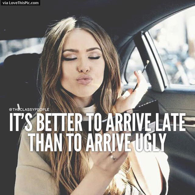 It Is Better To Arrive Late Than Ugly Pictures, Photos