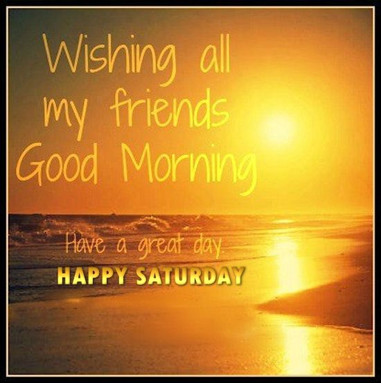 happy saturday wishing all my friends a good morning