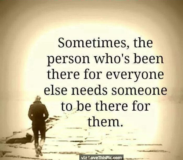 Sometimes The Person Who Is There For Everyone Else Needs
