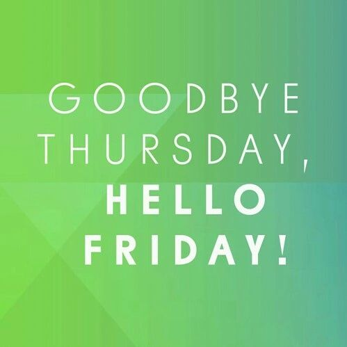 Goodbye Thursday, Hello Friday Pictures, Photos, and ...