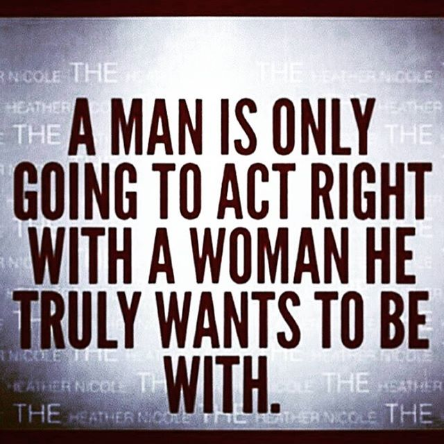Man Quotes About Life   A Man Is Only Going To Act Right With A Woman He Truly Wants To Be