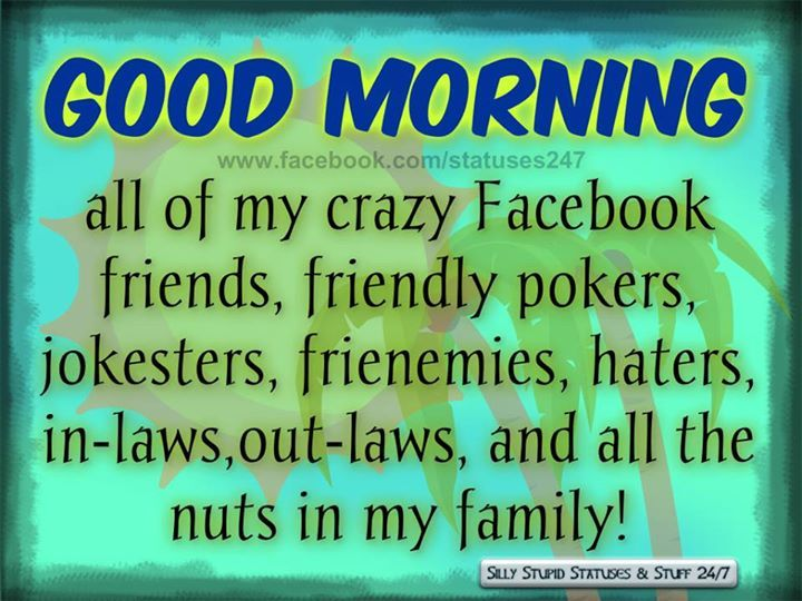 Good Morning My Crazy Facebook Friends Pictures Photos
