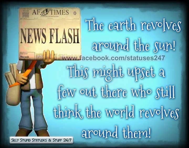 News Flash The Earth Does Not Revolve Around You Pictures