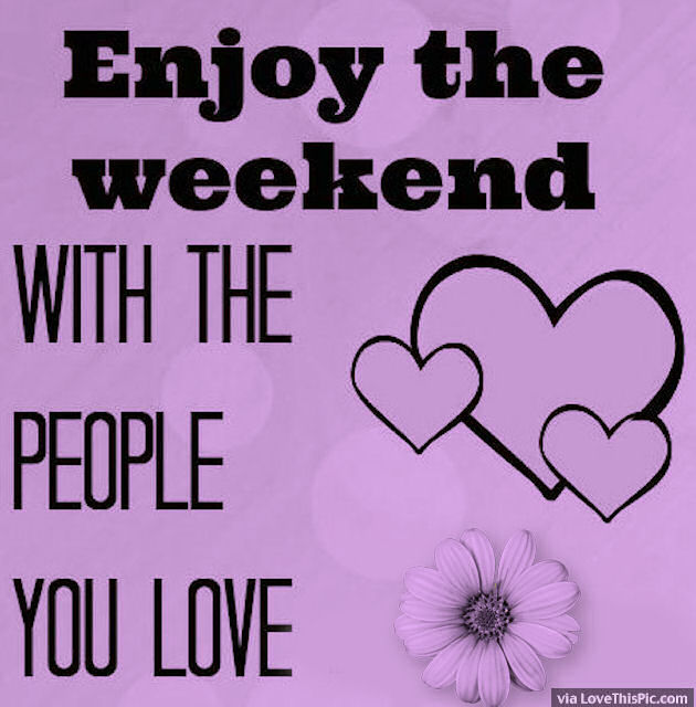 Enjoy The Weekend With People You Love Pictures Photos
