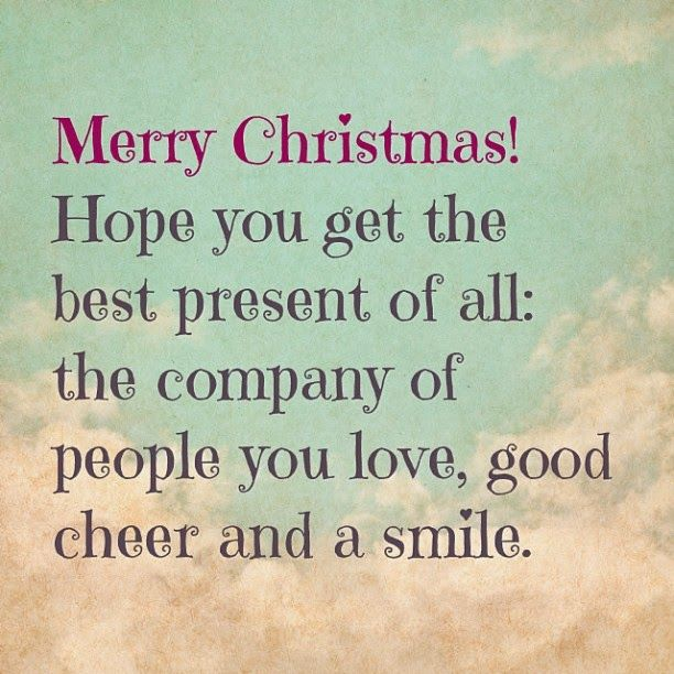 Merry Christmas! Hope You Get The Best Present Of All, The Company Of People ...