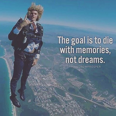 The Goal Is To Die With Memories Not Dreams Pictures