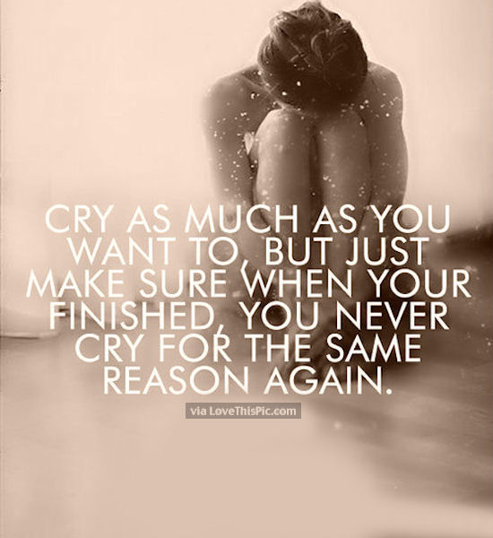 Cry As Much As You Want But Never Cry For The Same Reason