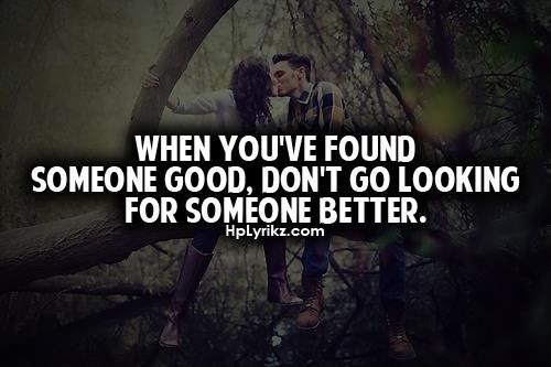 When You've Found Someone Good. Don't Go Looking For