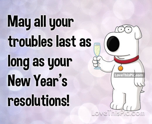 May All Your Troubles Last As Long As Your New Years