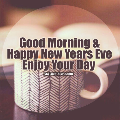good morning happy new years eve enjoy your day