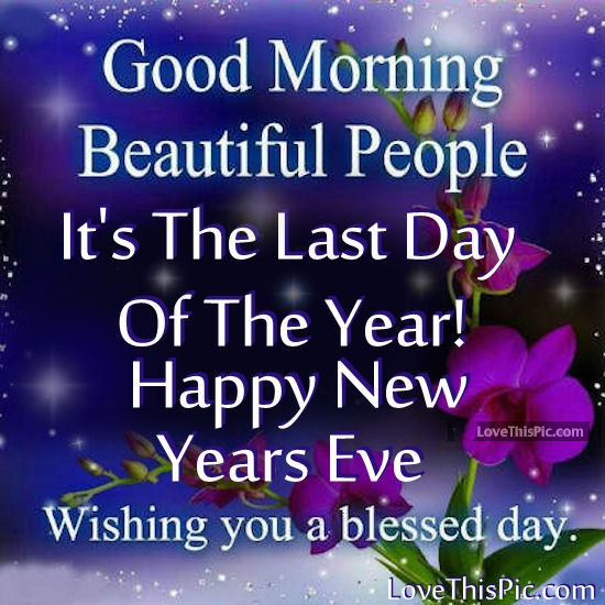 226492-Good-Morning-Its-The-Last-Day-Of-The-Year-Happy-New-Years-Eve.jpg