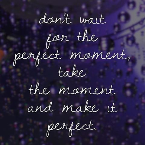 Don T Wait For The Perfect Moment Take The Moment And
