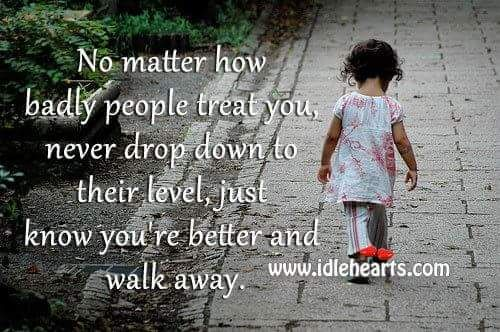 No Matter How Bad People Treat You Never Drop To Their