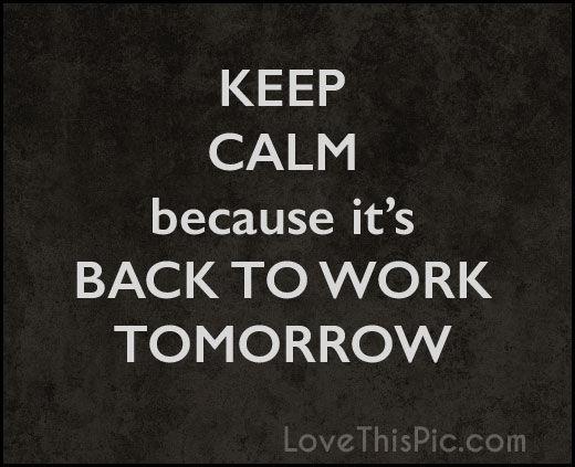 Keep Calm Its Back To Work Tomorrow