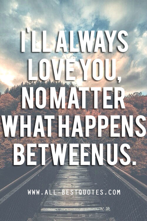 I\'ll Always Love You, No Matter What Happens Between Us ...