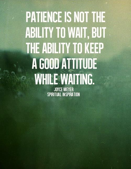 Patience Is Not The Ability To Wait, But The Ability To Keep A Good  Attitude While Waiting