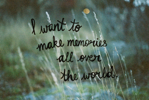Pictures Make Memories Quotes: I Want To Make Memories All Over The World Pictures