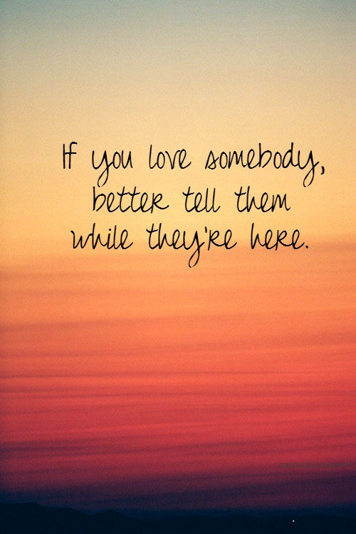 If You Love Somebody, Better Tell Them While They're Here