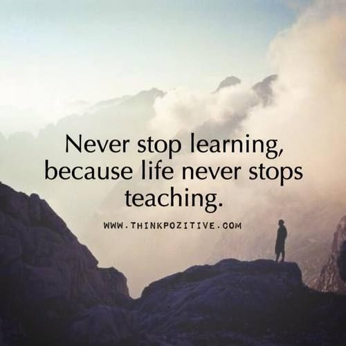 Never Stop Learning Because Life Never Stops Teaching