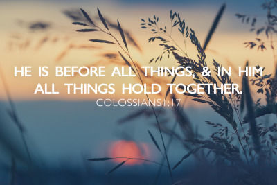 He Is Before All Things & In Him All Things Hold Together
