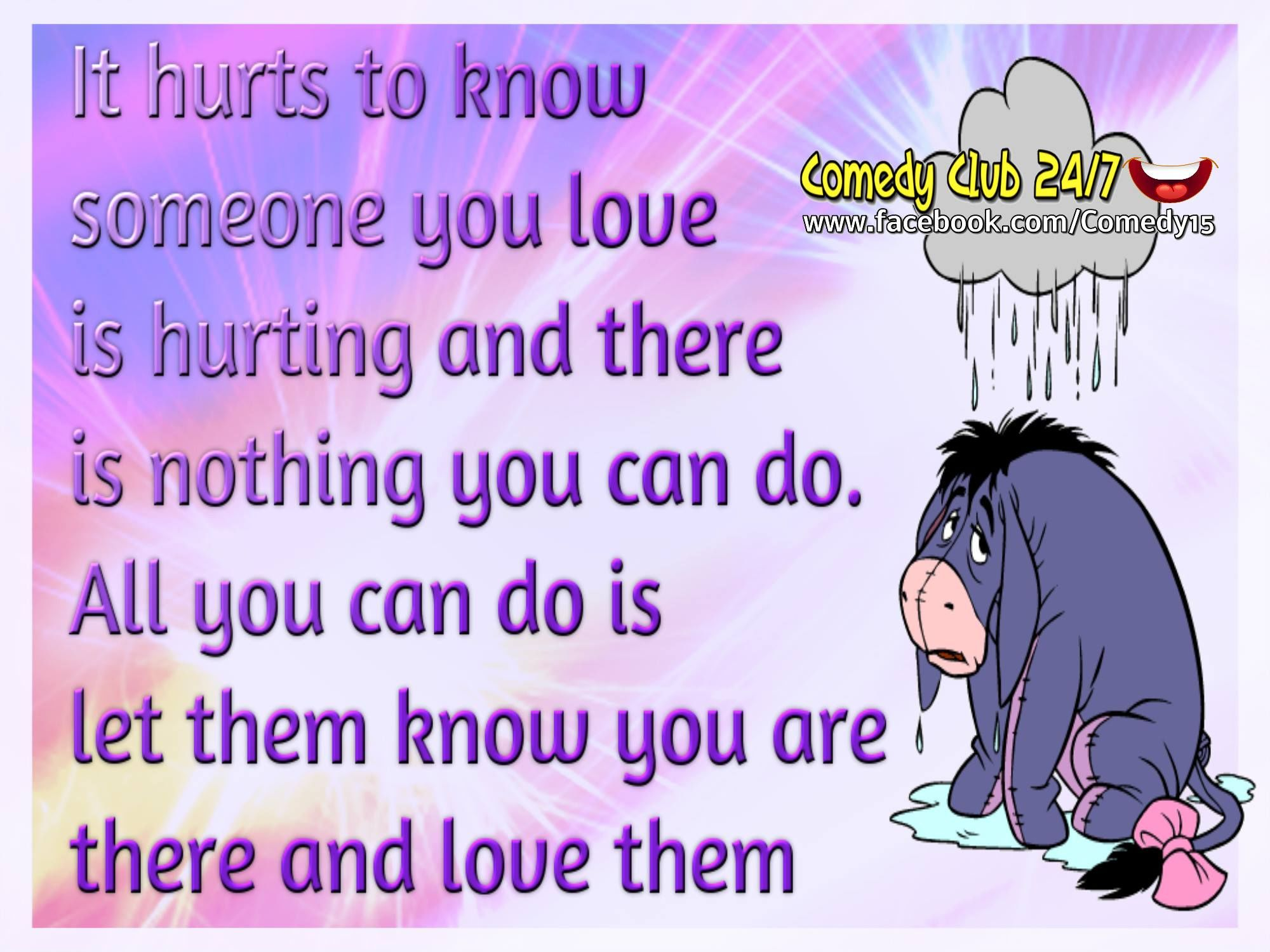 it hurts when aomeone you know is hurting and there is nothing you