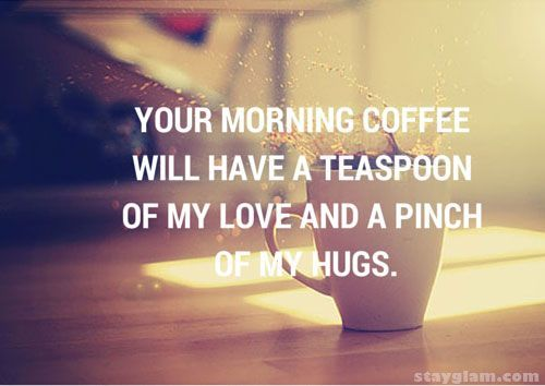 Best 20 Romantic Good Morning Quotes Ideas On Pinterest: Your Morning Coffee Will Have A Teaspoon Of My Love And A