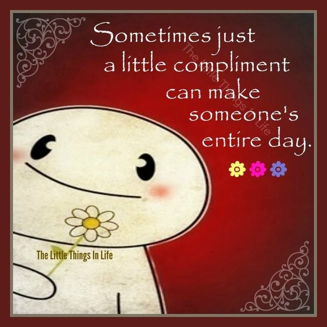 Sometimes A Little Compliment Can Make Someones Day ...
