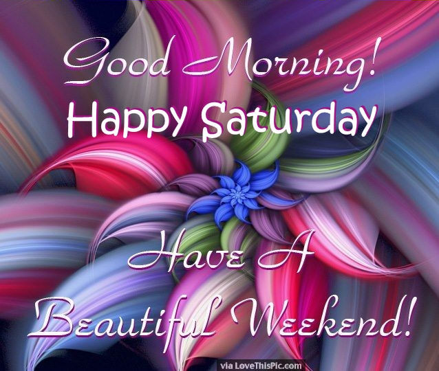 Wishing You A Great Weekend Quotes: Good Morning Happy Saturday Have A Beautiful Weekend