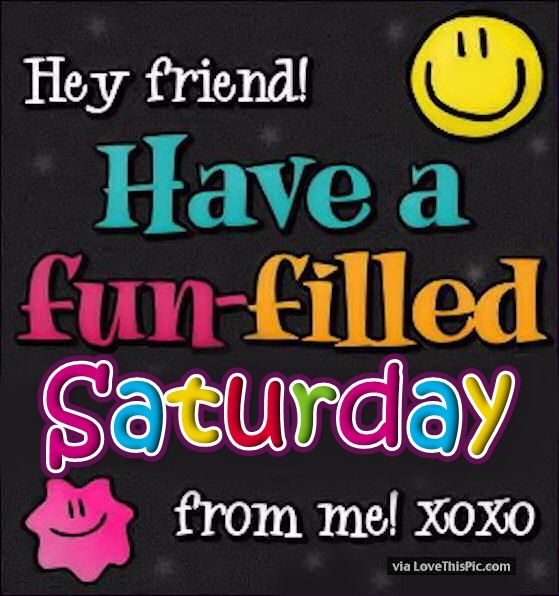 Hey Friend Have A Fun Filled Saturday Pictures, Photos ...