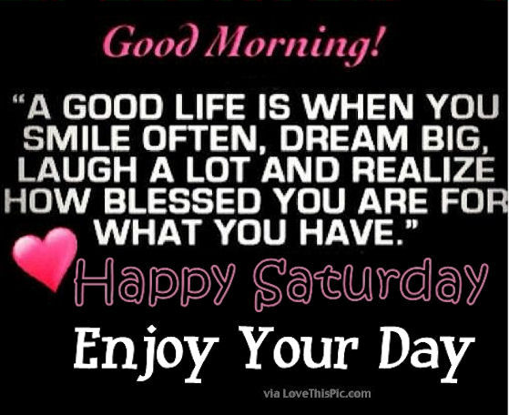 Saturday Quotes Enchanting Good Morning Happy Saturday Its A Good Life Enjoy Your Day