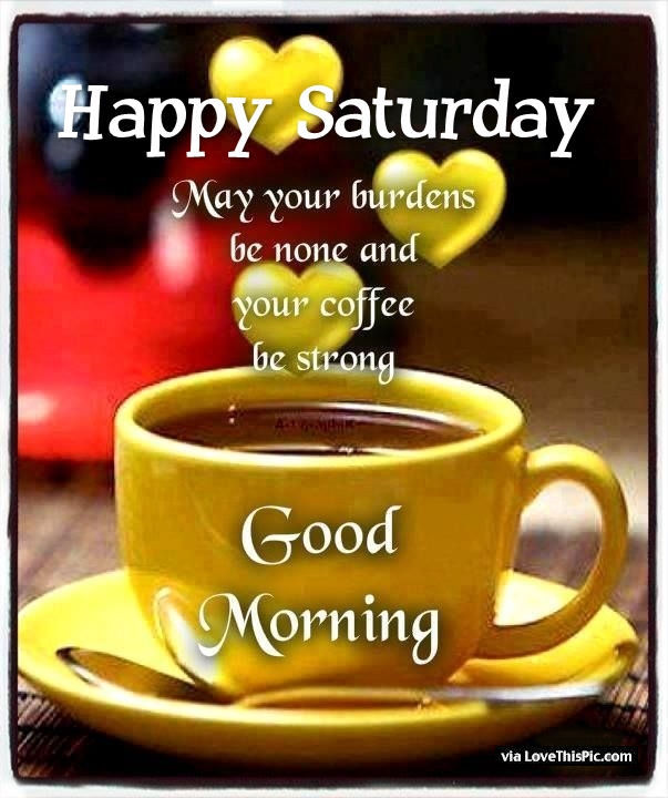 Happy Saturday May Your Coffee Be Strong Good Morning