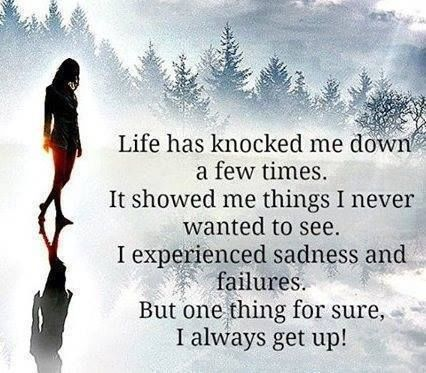 life has knocked me down a few times but i always get up