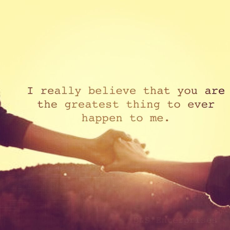 I Really Believe You Are The Greatest Thing To Ever Happen
