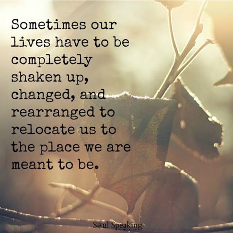 http://www.lovethispic.com/uploaded_images/233393-Sometimes-Our-Lives-Have-To-Be-Completely-Shaken-Up-Changed-And-Rearranged-To-Relocate-Us-To-The-Place-We-Are-Meant-To-Be..jpg