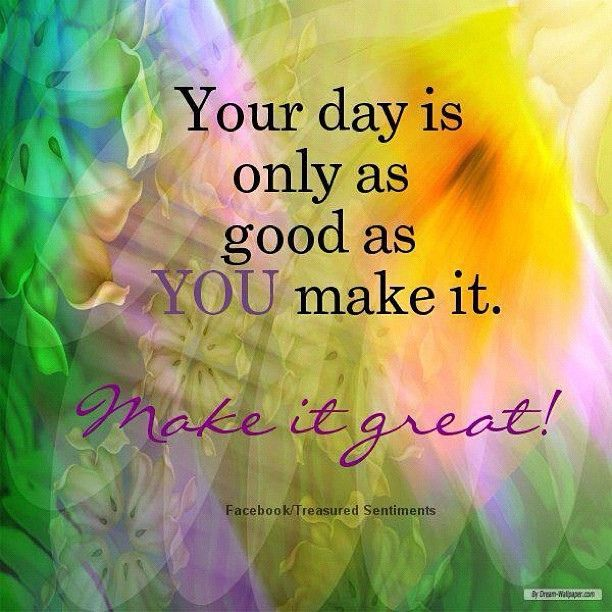 Inspirational Quotes On Pinterest: Your Day Is Only As Good As You Make It Pictures, Photos