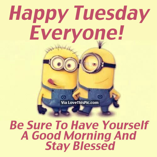 Happy Tuesday Everyone Be Sure To Have Yourself A Good Morning And Stay Blessed