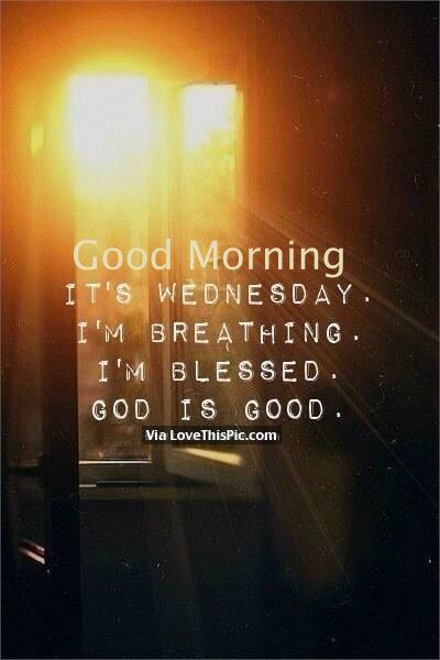 Good Morning It S Wednesday I M Breathing I M Blessed