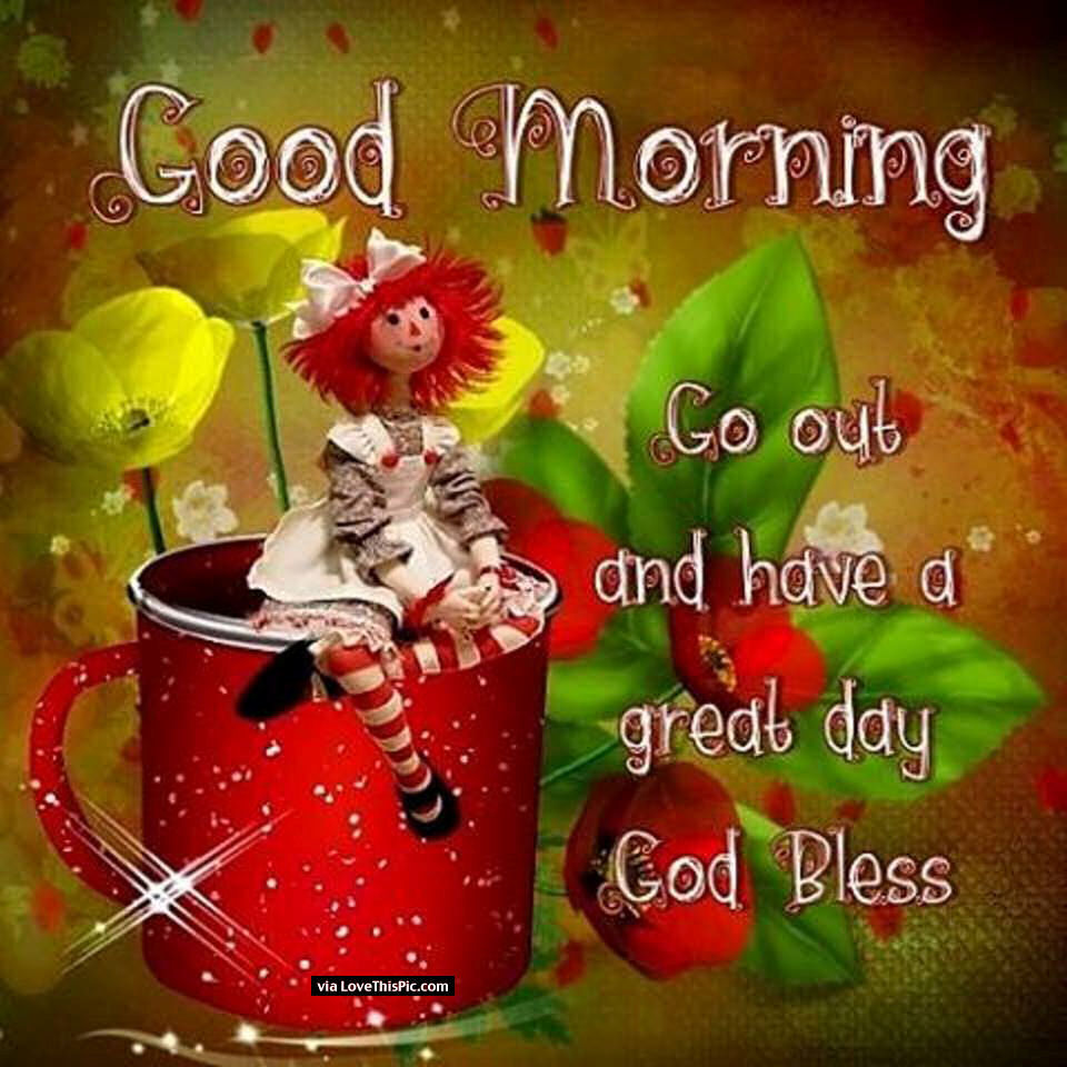 Have A Good Day Honey Quotes: Good Morning Go Out And Have A Great Day God Bless