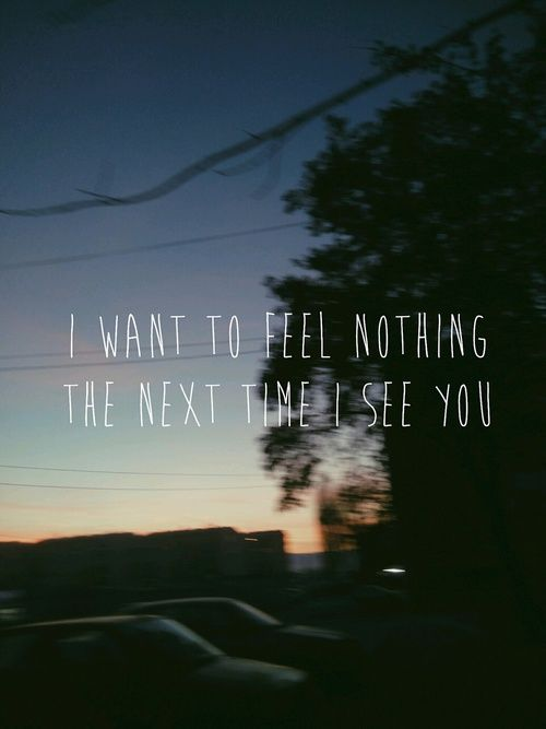 i want to feel nothing the next time i see you pictures