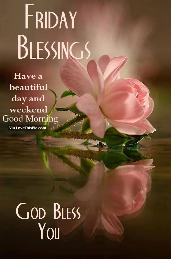 friday blessings have a beautiful day and weekend good