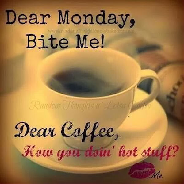 Funny Monday Morning Coffee: Dear Monday Bite Me Dear Coffee How You Doing Hot Stuff