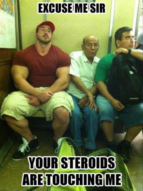 Excuse Me Sir Your Steroids Are Touching Me Pictures